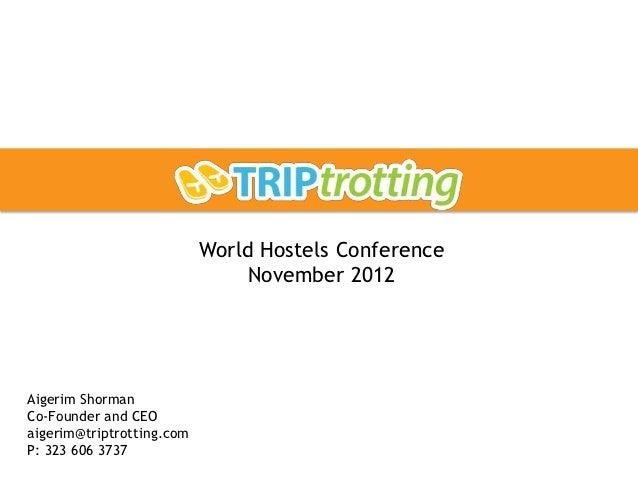 World Hostels Conference                                November 2012Aigerim ShormanCo-Founder and CEOaigerim@triptrotting...