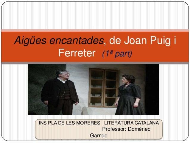 Aigües encantades, de Joan Puig i Ferreter (1ª part) INS PLA DE LES MORERES LITERATURA CATALANA Professor: Domènec Garrido