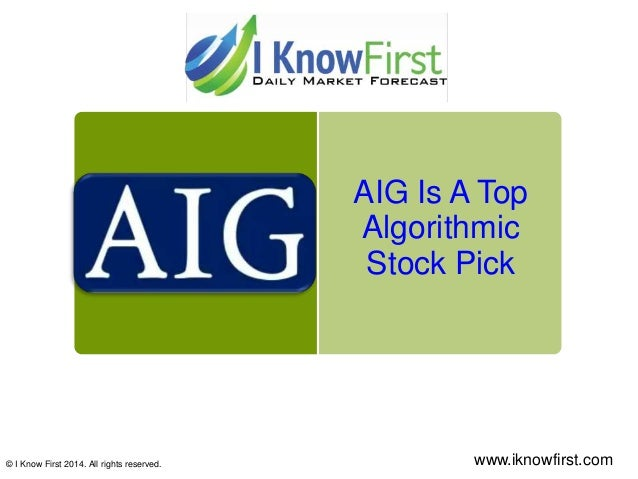 AIG Is A Top Algorithmic Stock Pick © I Know First 2014. All rights reserved. www.iknowfirst.com
