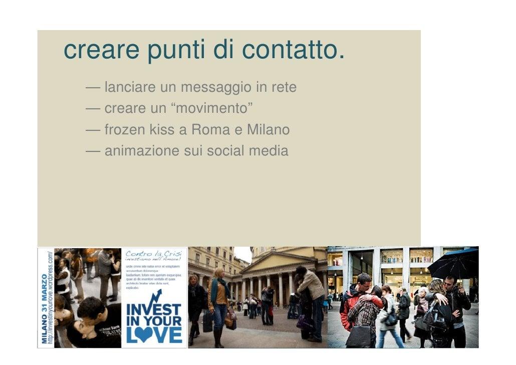 """creare punti di contatto.  — lanciare un messaggio in rete  — creare un """"movimento""""  — frozen kiss a Roma e Milano  — anim..."""