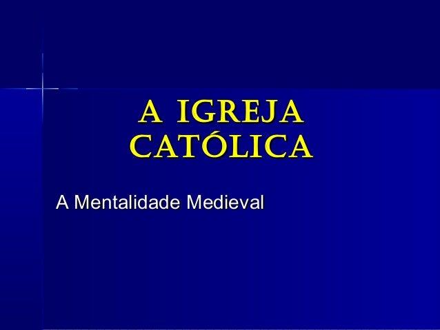 A IgrejAA IgrejA CAtólICACAtólICA A Mentalidade MedievalA Mentalidade Medieval