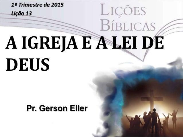 A IGREJA E A LEI DE DEUS 1º Trimestre de 2015 Lição 13 Pr. Gerson Eller