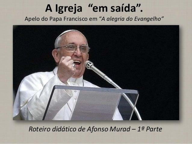 """A Igreja """"em saída"""". Apelo do Papa Francisco em """"A alegria do Evangelho"""" Roteiro didático de Afonso Murad – 1ª Parte"""
