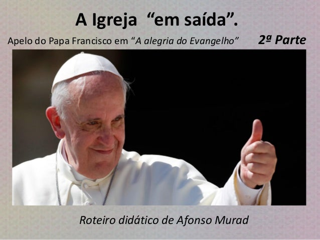 """A Igreja """"em saída"""". Apelo do Papa Francisco em """"A alegria do Evangelho"""" 2ª Parte Roteiro didático de Afonso Murad"""