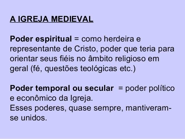 A IGREJA MEDIEVAL Poder espiritual = como herdeira e representante de Cristo, poder que teria para orientar seus fiéis no ...