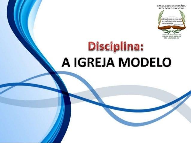 FACULDADE E SEMINÁRIOS TEOLÓGICO NACIONAL DISCIPLINA: A IGREJA MODELO ORIENTAÇÕES O Slide aqui apresentado, tem como objet...