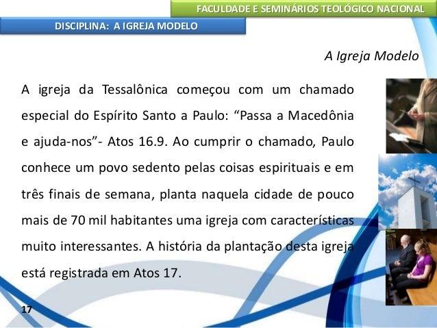 FACULDADE E SEMINÁRIOS TEOLÓGICO NACIONAL DISCIPLINA: A IGREJA MODELO 18 A Igreja Modelo Tendo que sair às pressas da cida...
