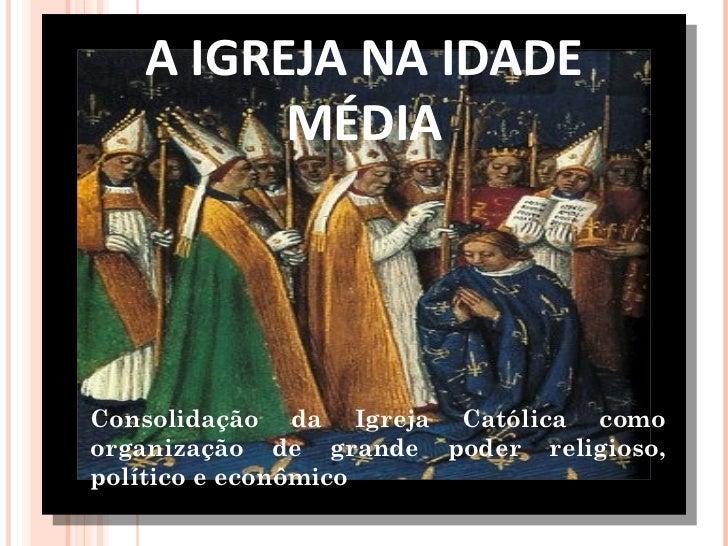 A IGREJA NA IDADE MÉDIA Consolidação da Igreja Católica como organização de grande poder religioso, político e econômico