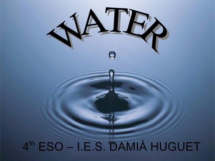 4 th  ESO – I.E.S. DAMIÀ HUGUET  WATER