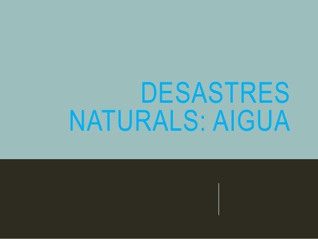 DESASTRES NATURALS: AIGUA