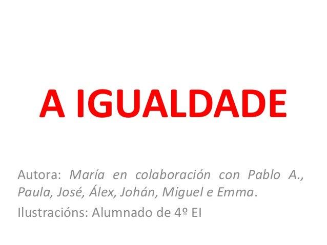 A IGUALDADE Autora: María en colaboración con Pablo A., Paula, José, Álex, Johán, Miguel e Emma. Ilustracións: Alumnado de...