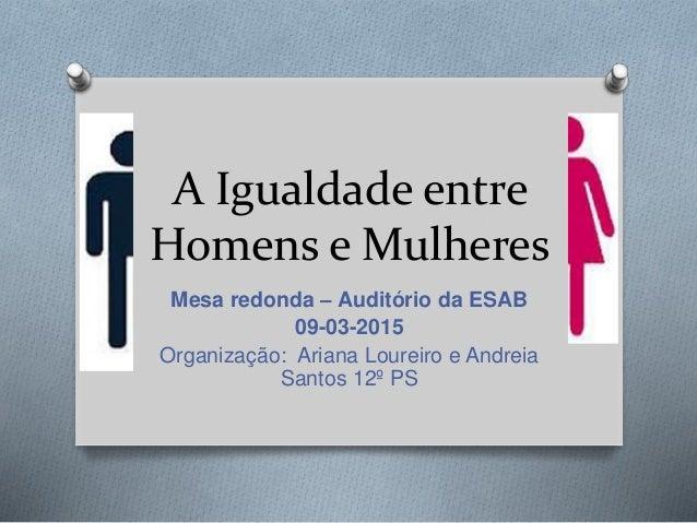 A Igualdade entre Homens e Mulheres Mesa redonda – Auditório da ESAB 09-03-2015 Organização: Ariana Loureiro e Andreia San...