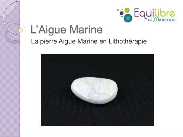 L'Aigue Marine La pierre Aigue Marine en Lithothérapie