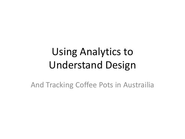 Using Analytics toUnderstand DesignAnd Tracking Coffee Pots in Austrailia