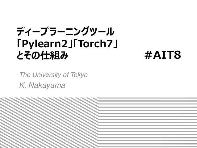 ディープラーニングツール 「Pylearn2」「Torch7」 とその仕組み The University of Tokyo K. Nakayama #AIT8