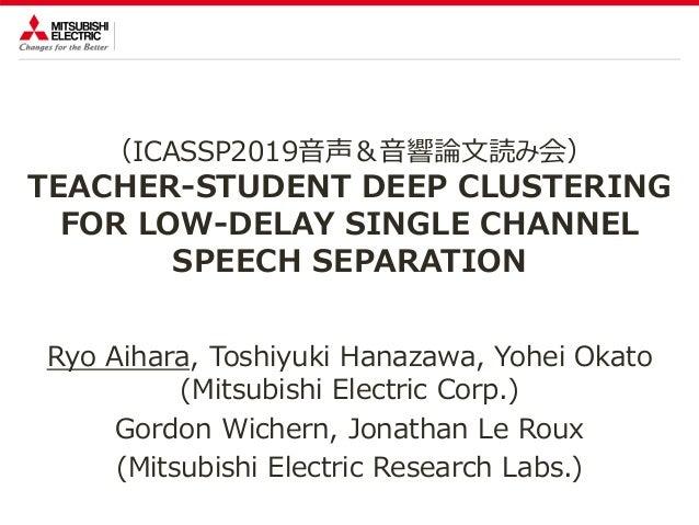 (ICASSP2019音声&音響論文読み会) TEACHER-STUDENT DEEP CLUSTERING FOR LOW-DELAY SINGLE CHANNEL SPEECH SEPARATION Ryo Aihara, Toshiyuk...