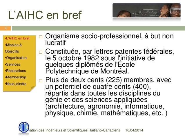 L'AIHC en bref 16/04/2014Association des Ingénieurs et Scientifiques Haitiano-Canadiens 3  Organisme socio-professionnel,...