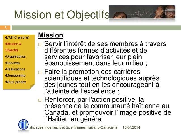 Mission et Objectifs 16/04/2014Association des Ingénieurs et Scientifiques Haitiano-Canadiens 4 Mission  Servir l'intérêt...