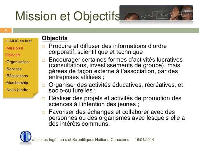 Mission et Objectifs 16/04/2014Association des Ingénieurs et Scientifiques Haitiano-Canadiens 5 Objectifs  Produire et di...