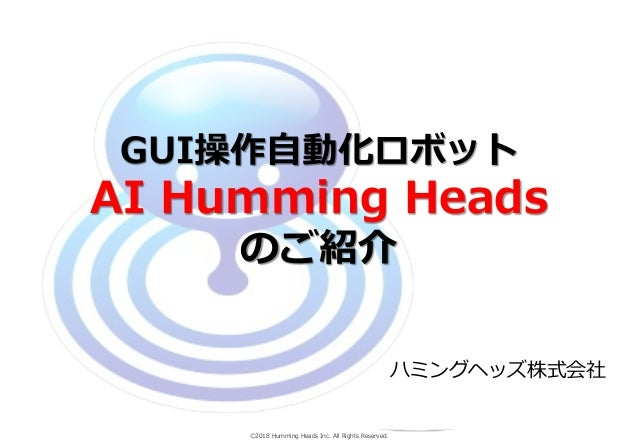 Ⓒ2018 Humming Heads Inc. All Rights Reserved. GUI操作自動化ロボット AI Humming Heads のご紹介 ハミングヘッズ株式会社