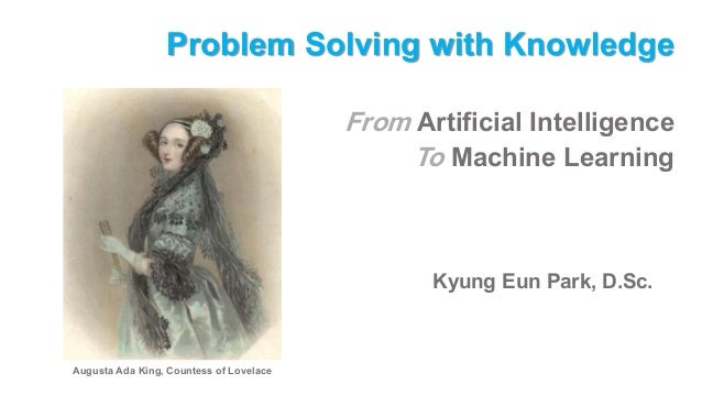 Problem Solving with Knowledge From Artificial Intelligence To Machine Learning Kyung Eun Park, D.Sc. Augusta Ada King, Co...