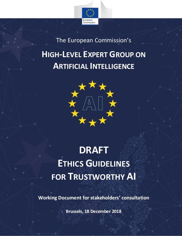 The European Commission's HIGH-LEVEL EXPERT GROUP ON ARTIFICIAL INTELLIGENCE DRAFT ETHICS GUIDELINES FOR TRUSTWORTHY AI Wo...