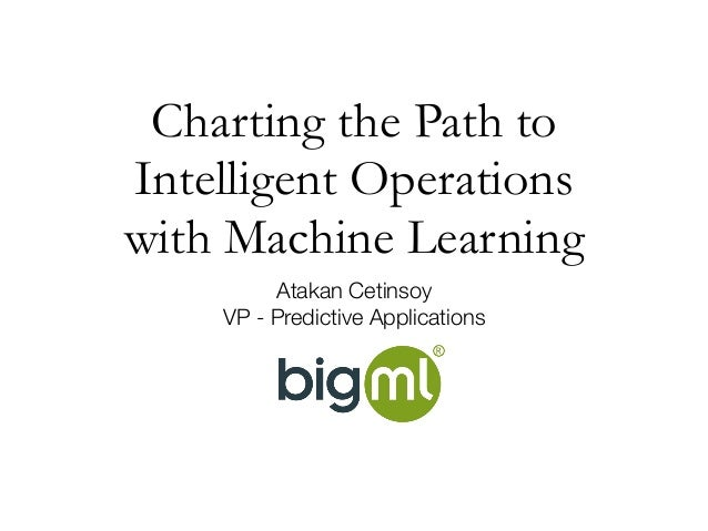 Charting the Path to IntelligentOperations with Machine Learning Atakan Cetinsoy VP - Predictive Applications