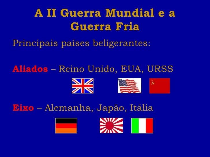 A II Guerra Mundial e a Guerra Fria <ul><li>Principais países beligerantes: </li></ul><ul><li>Aliados  – Reino Unido, EUA,...