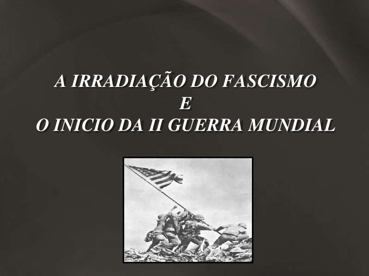 A IRRADIAÇÃO DO FASCISMO                 E O INICIO DA II GUERRA MUNDIAL