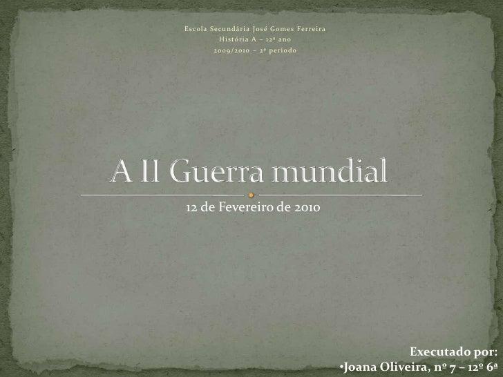 Escola Secundária José Gomes Ferreira<br />História A – 12º ano<br />2009/2010 – 2º período<br />A II Guerra mundial<br />...