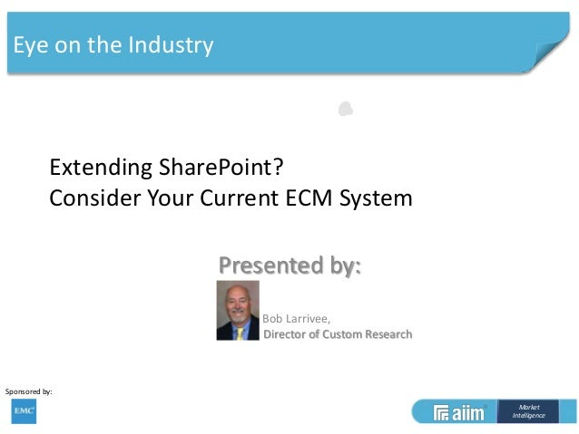 Eye on the Industry  Extending SharePoint? Consider Your Current ECM System Presented by: Bob Larrivee, Director of Custom...