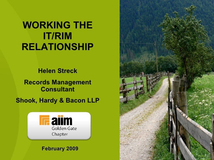 WORKING THE IT/RIM RELATIONSHIP Helen Streck Records Management Consultant Shook, Hardy & Bacon LLP February 2009