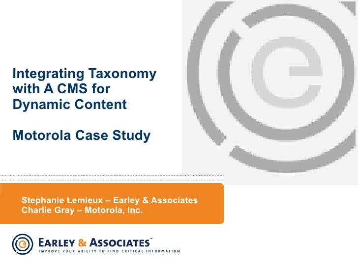Stephanie Lemieux – Earley & Associates Charlie Gray – Motorola, Inc. Integrating Taxonomy with A CMS for Dynamic Content ...
