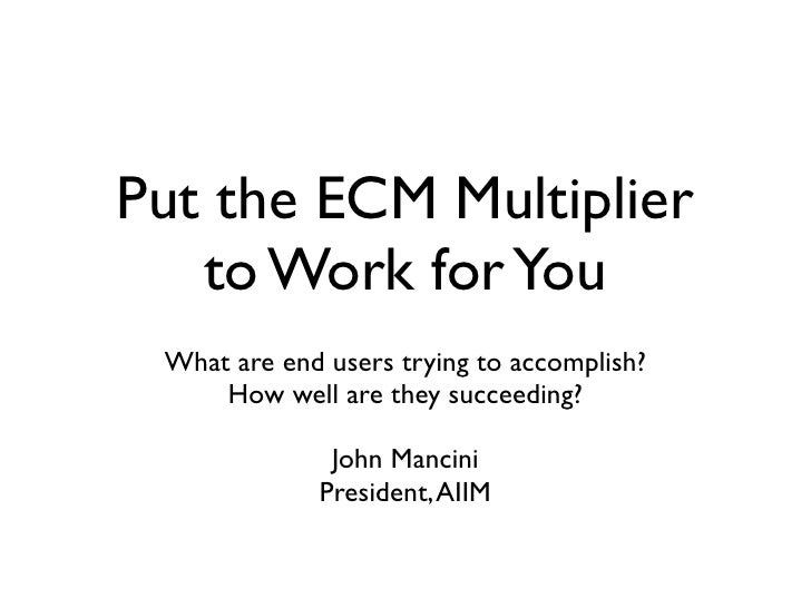 Put the ECM Multiplier    to Work for You  What are end users trying to accomplish?      How well are they succeeding?    ...