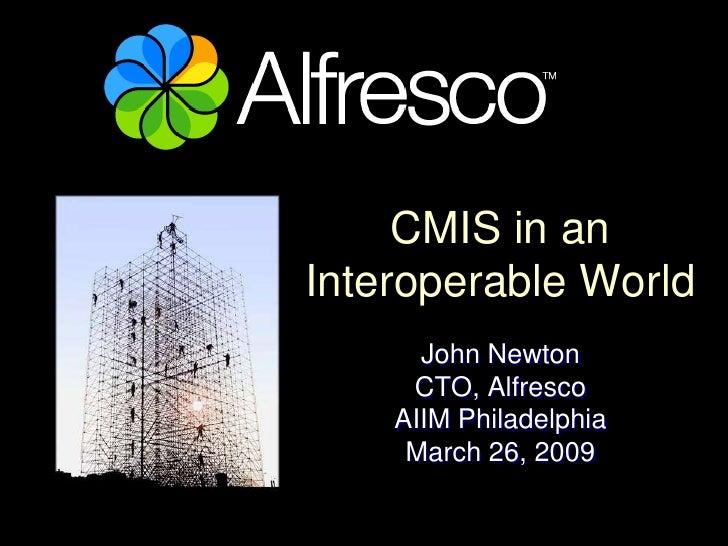 CMIS in an Interoperable World       John Newton      CTO, Alfresco     AIIM Philadelphia      March 26, 2009