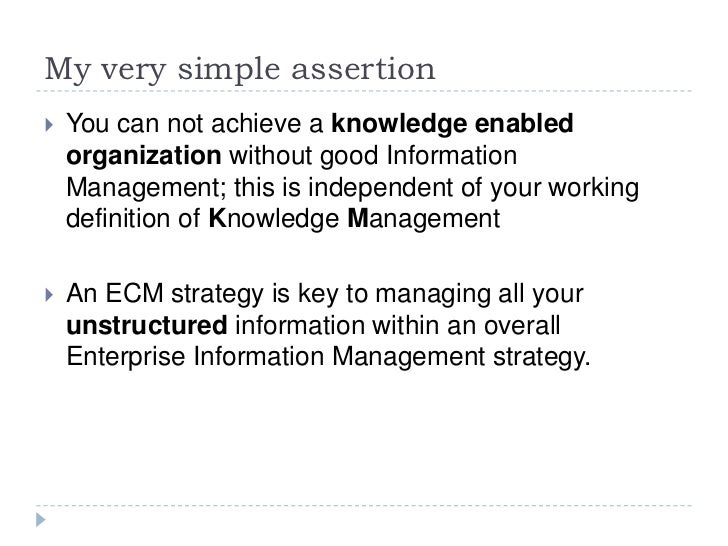 My very simple assertion<br />You can not achieve a knowledge enabled organization without good Information Management; th...