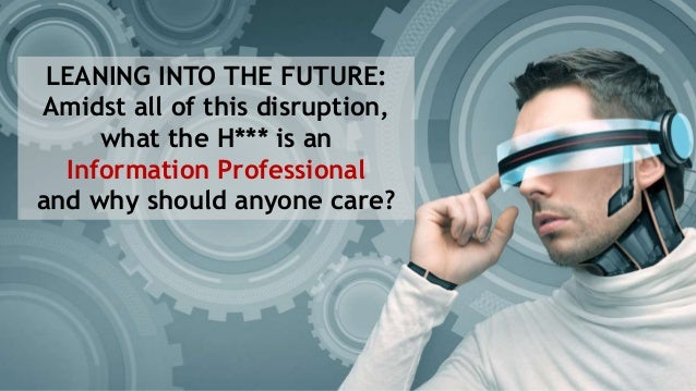 LEANING INTO THE FUTURE: Amidst all of this disruption, what the H*** is an Information Professional and why should anyone...