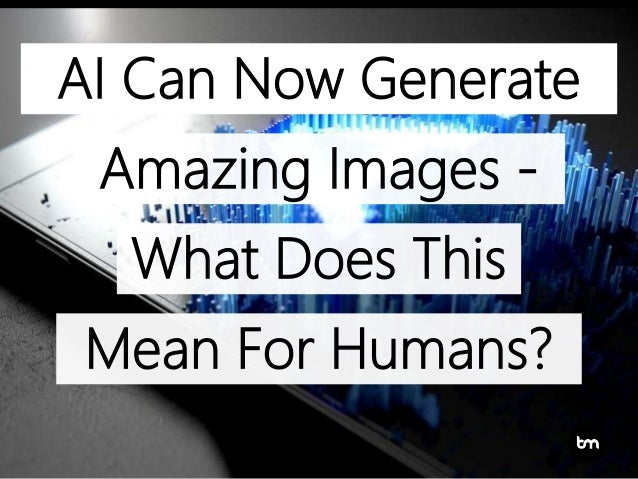 Artificial Intelligence Can Now Generate Amazing Images – What Does T…