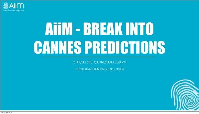 AiiM - BREAK INTOCANNES PREDICTIONSOFFICIAL SITE: CANNES.AIIM.EDU.VNTHỜI GIAN DIỄN RA: 25.05 - 08.06Sunday, May 26, 13