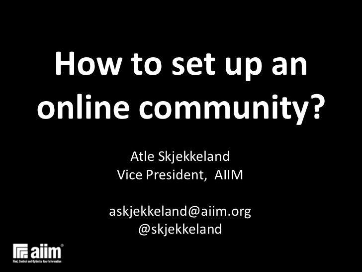 How to set up an online community?<br />AtleSkjekkeland<br />Vice President,  AIIM<br />askjekkeland@aiim.org<br />@skjekk...