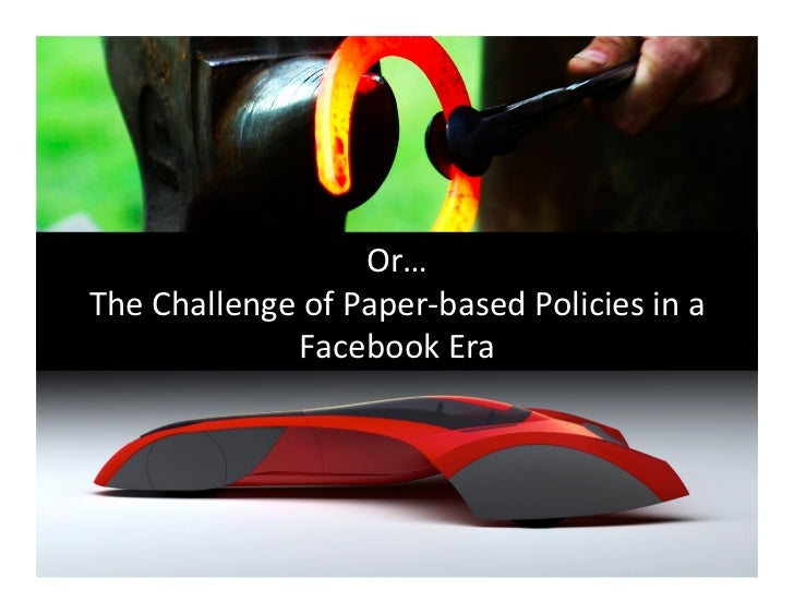 Or… The Challenge of Paper-‐based Policies in a                   Facebook Era