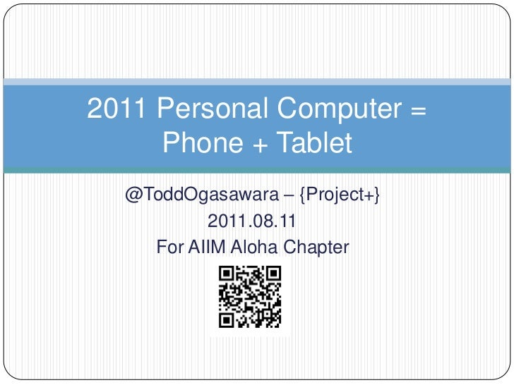 @ToddOgasawara – {Project+}<br />2011.08.11<br />For AIIM Aloha Chapter<br />2011 Personal Computer =Phone + Tablet<br />
