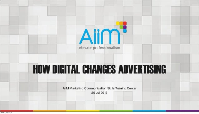 HOW DIGITAL CHANGES ADVERTISING AiiM Marketing Communication Skills Training Center 20 Jul 2013 Monday, July 22, 13