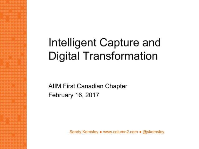 Sandy Kemsley ● www.column2.com ● @skemsley Intelligent Capture and Digital Transformation AIIM First Canadian Chapter Feb...