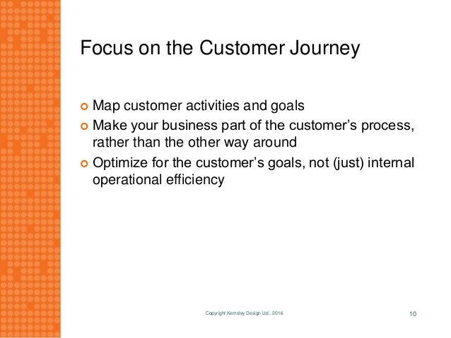 Focus on the Customer Journey  Map customer activities and goals  Make your business part of the customer's process, rat...