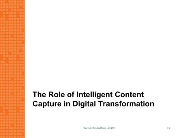 The Role of Intelligent Content Capture in Digital Transformation Copyright Kemsley Design Ltd., 2016 13