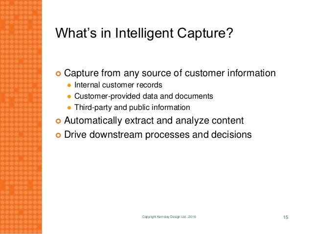 What's in Intelligent Capture?  Capture from any source of customer information  Internal customer records  Customer-pr...