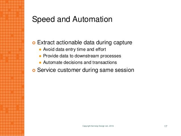 Speed and Automation Copyright Kemsley Design Ltd., 2016 17  Extract actionable data during capture  Avoid data entry ti...