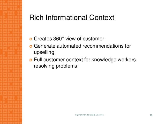 Rich Informational Context  Creates 360° view of customer  Generate automated recommendations for upselling  Full custo...