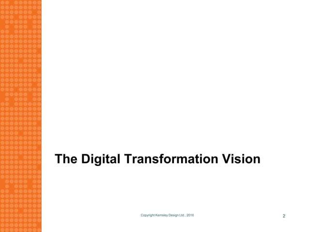 The Digital Transformation Vision Copyright Kemsley Design Ltd., 2016 2